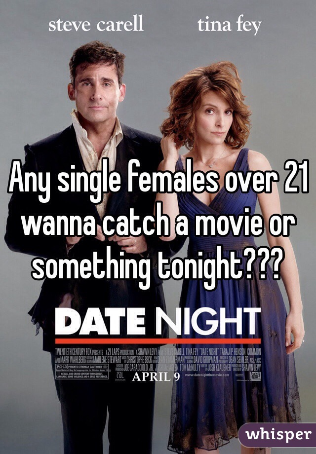Any single females over 21 wanna catch a movie or something tonight???
