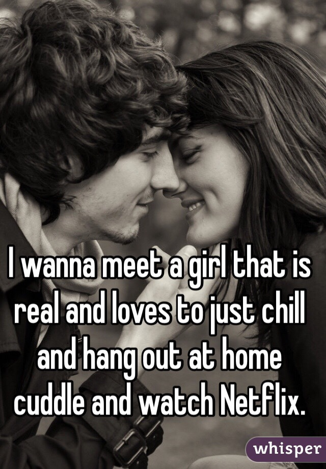 I wanna meet a girl that is real and loves to just chill and hang out at home cuddle and watch Netflix.