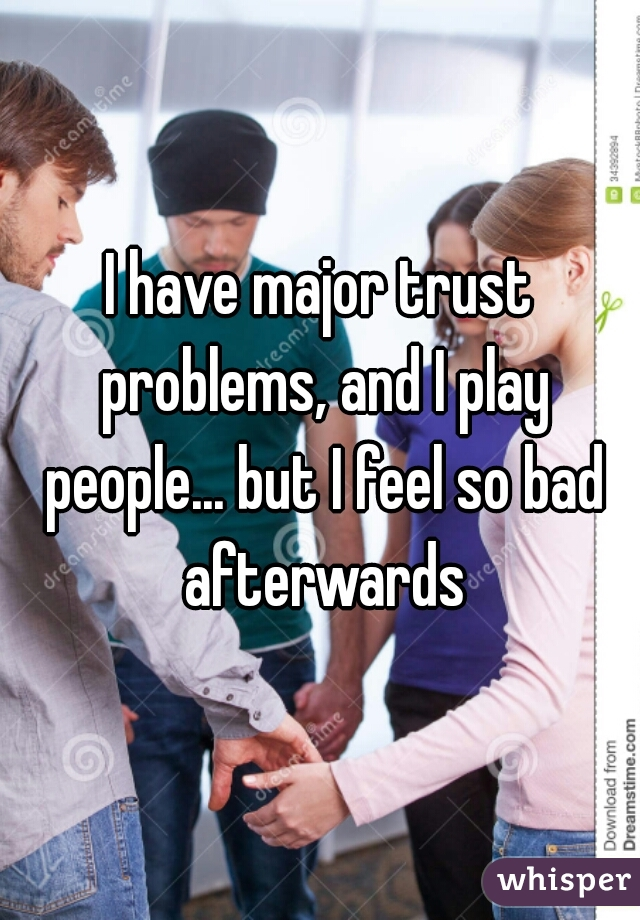 I have major trust problems, and I play people... but I feel so bad afterwards
