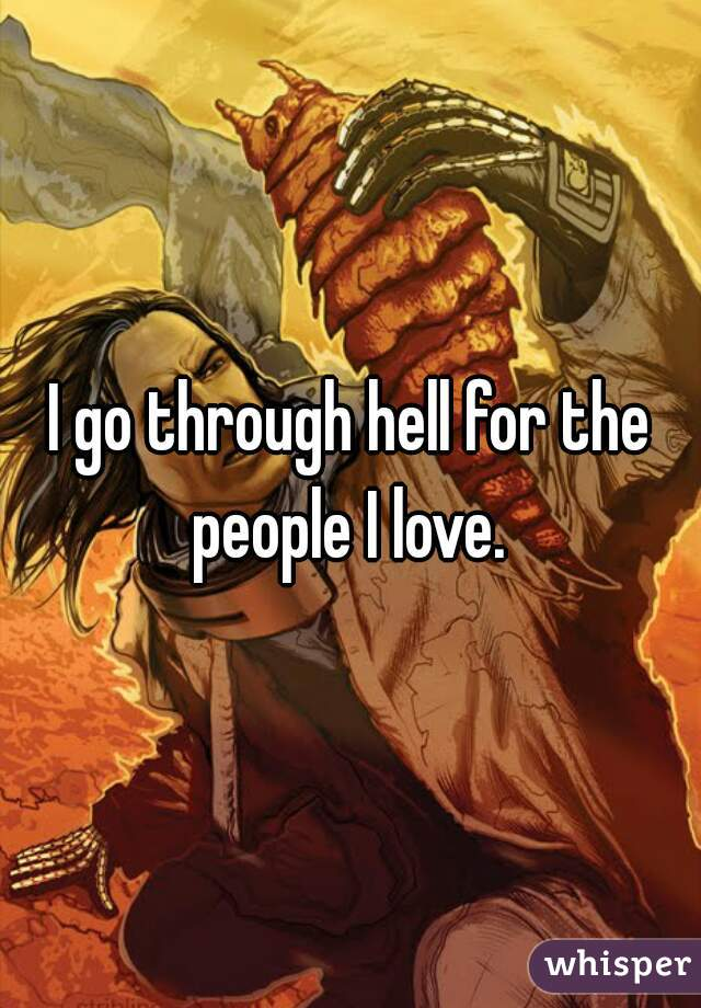 I go through hell for the people I love.