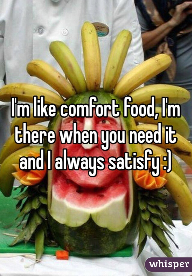 I'm like comfort food, I'm there when you need it and I always satisfy :)