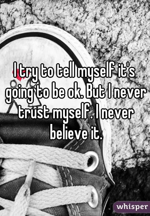 I try to tell myself it's going to be ok. But I never trust myself. I never believe it.