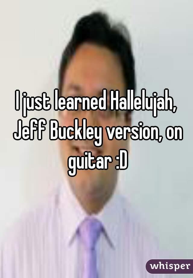 I just learned Hallelujah, Jeff Buckley version, on guitar :D