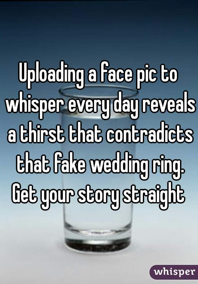 Uploading a face pic to whisper every day reveals a thirst that contradicts that fake wedding ring. Get your story straight