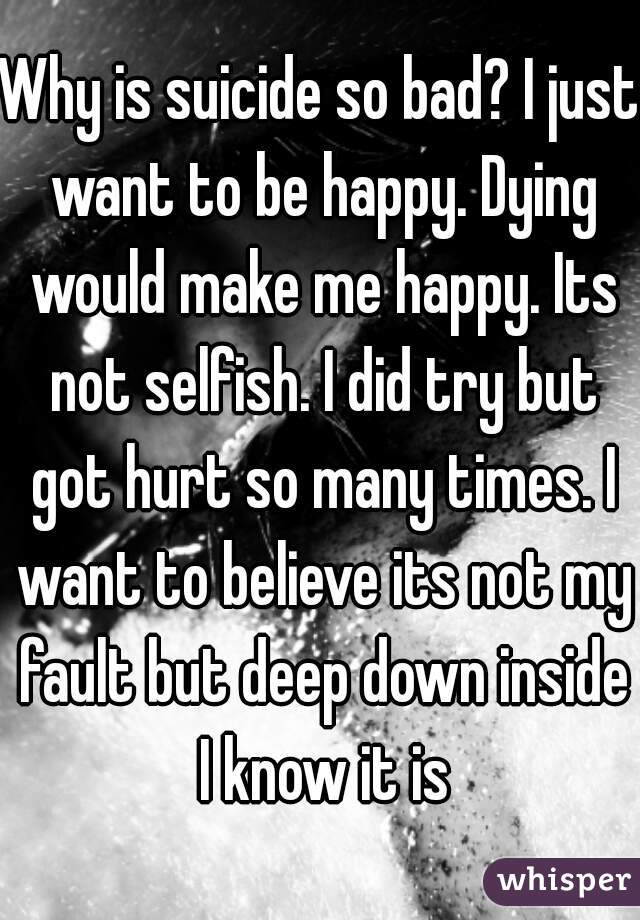 Why is suicide so bad? I just want to be happy. Dying would make me happy. Its not selfish. I did try but got hurt so many times. I want to believe its not my fault but deep down inside I know it is
