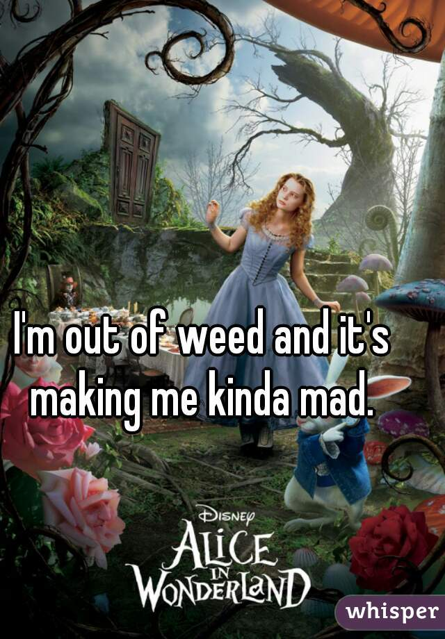 I'm out of weed and it's making me kinda mad.