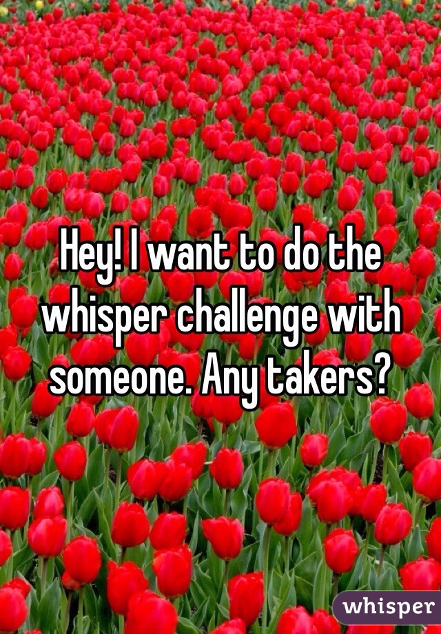 Hey! I want to do the whisper challenge with someone. Any takers?