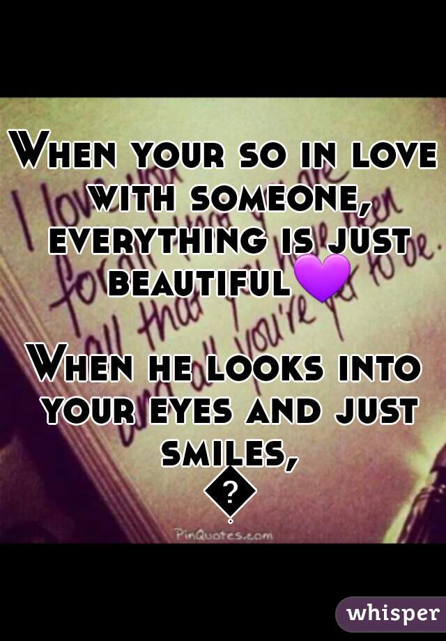 When your so in love with someone, everything is just beautiful💜  When he looks into your eyes and just smiles, 💋