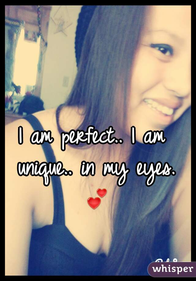 I am perfect.. I am unique.. in my eyes. 💕