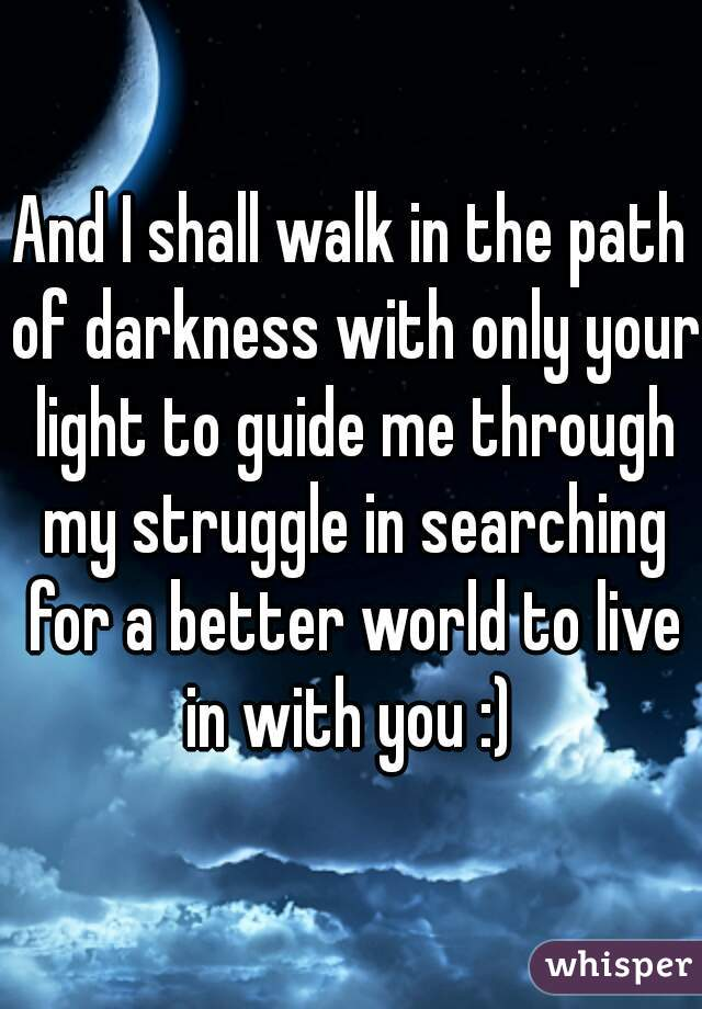 And I shall walk in the path of darkness with only your light to guide me through my struggle in searching for a better world to live in with you :)