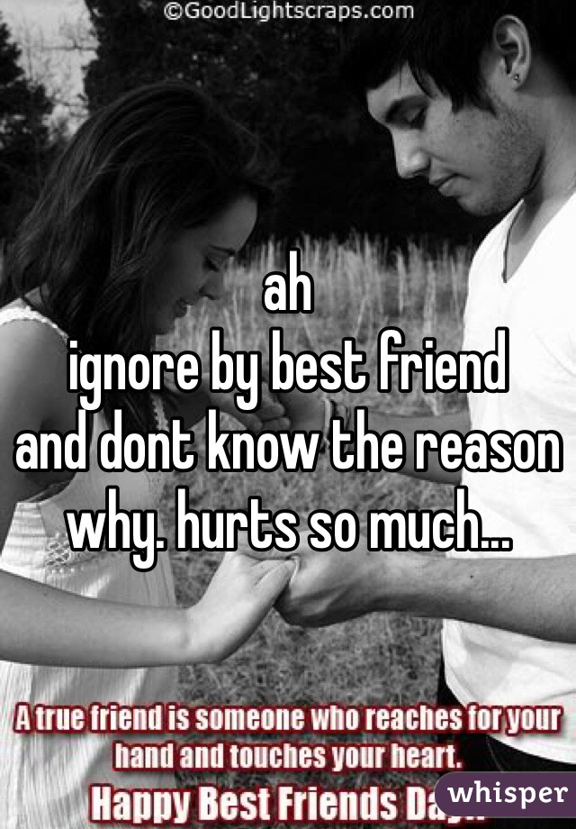 ah ignore by best friend  and dont know the reason why. hurts so much...