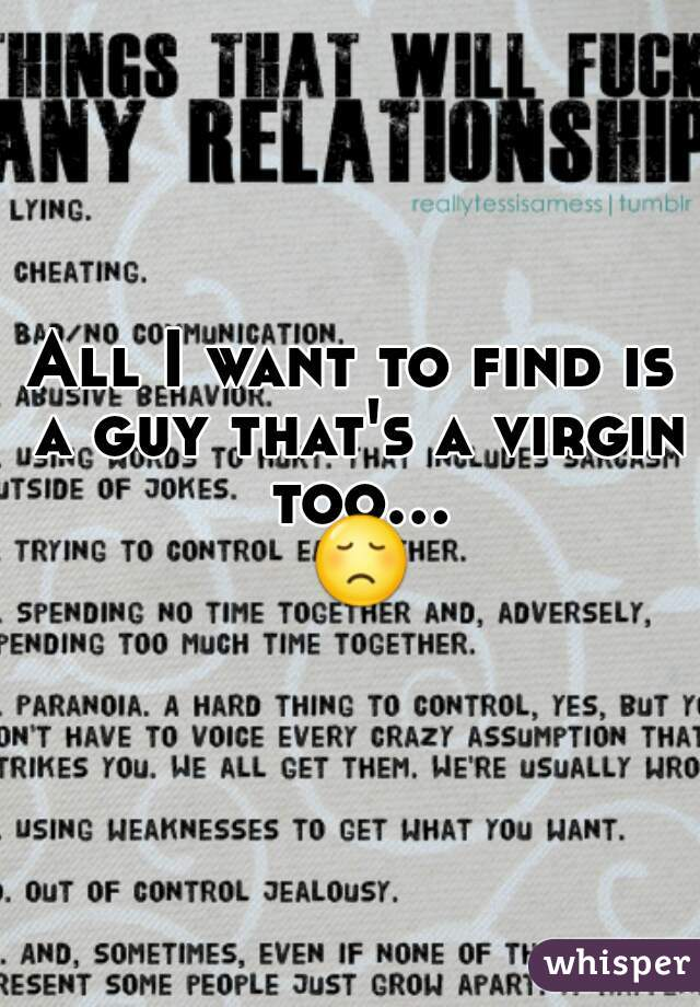 All I want to find is a guy that's a virgin too... 😞