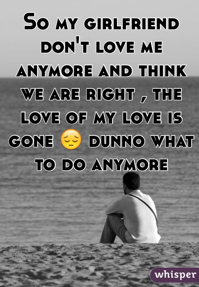 So my girlfriend don't love me anymore and think we are right , the love of my love is gone 😔 dunno what to do anymore
