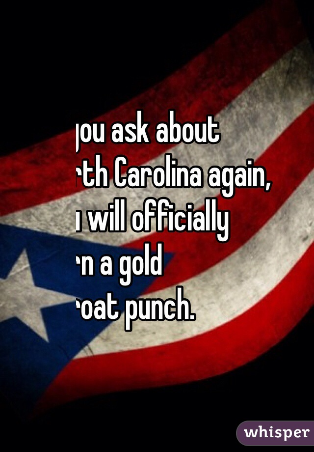 If you ask about  North Carolina again,  you will officially  earn a gold  throat punch.