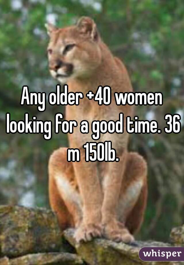 Any older +40 women looking for a good time. 36 m 150lb.