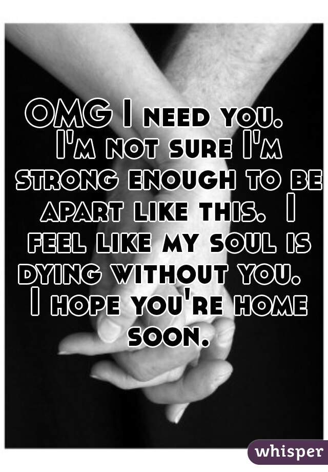 OMG I need you.   I'm not sure I'm strong enough to be apart like this.  I feel like my soul is dying without you.   I hope you're home soon.