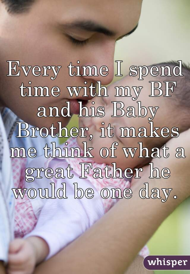 Every time I spend time with my BF and his Baby Brother, it makes me think of what a great Father he would be one day.