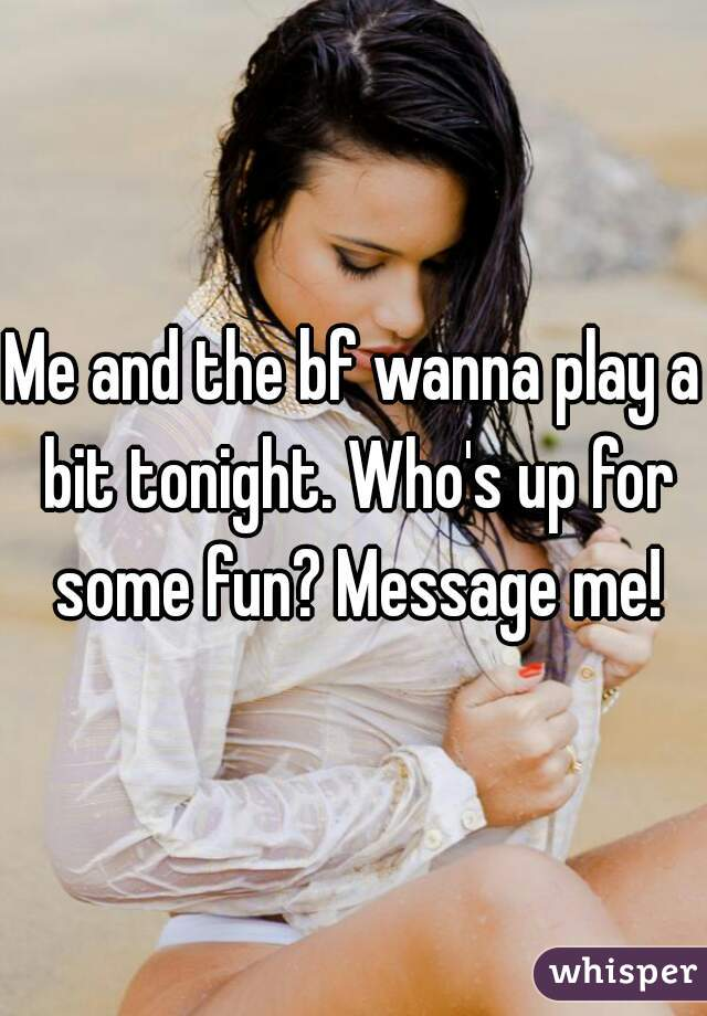 Me and the bf wanna play a bit tonight. Who's up for some fun? Message me!