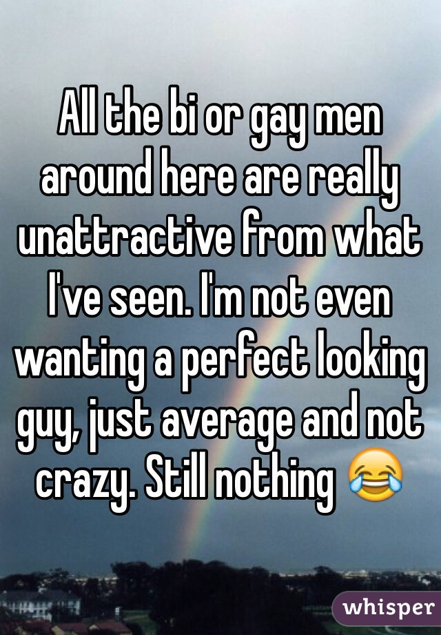 All the bi or gay men around here are really unattractive from what I've seen. I'm not even wanting a perfect looking guy, just average and not crazy. Still nothing 😂