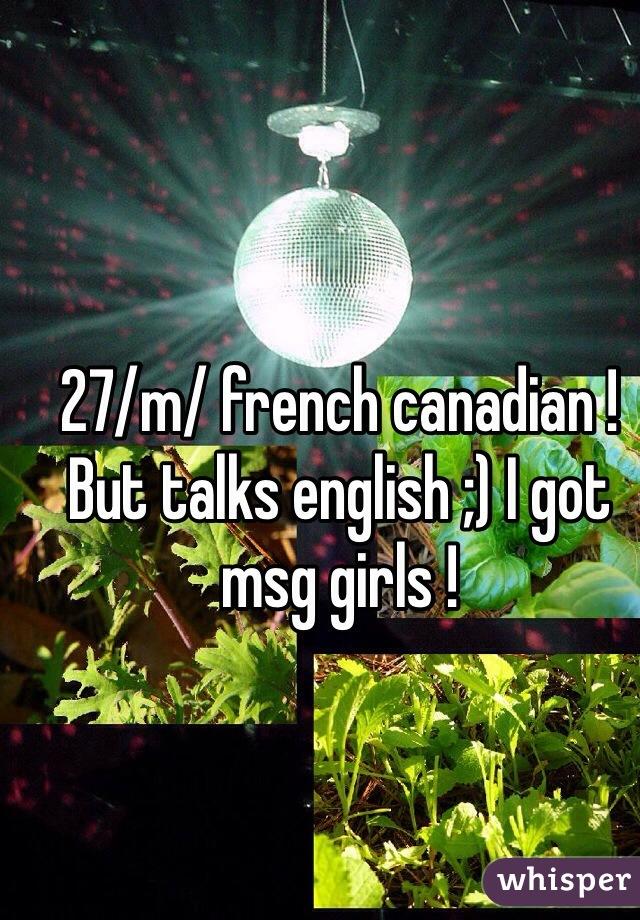 27/m/ french canadian ! But talks english ;) I got msg girls !