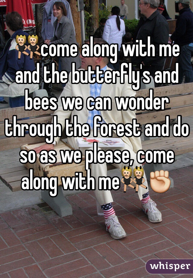 👯come along with me and the butterfly's and bees we can wonder through the forest and do so as we please, come along with me👯✊