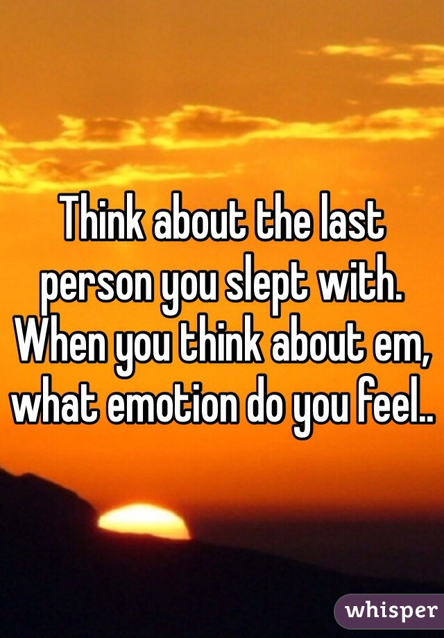 Think about the last person you slept with. When you think about em, what emotion do you feel..