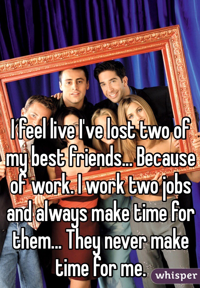 I feel live I've lost two of my best friends... Because of work. I work two jobs and always make time for them... They never make time for me.
