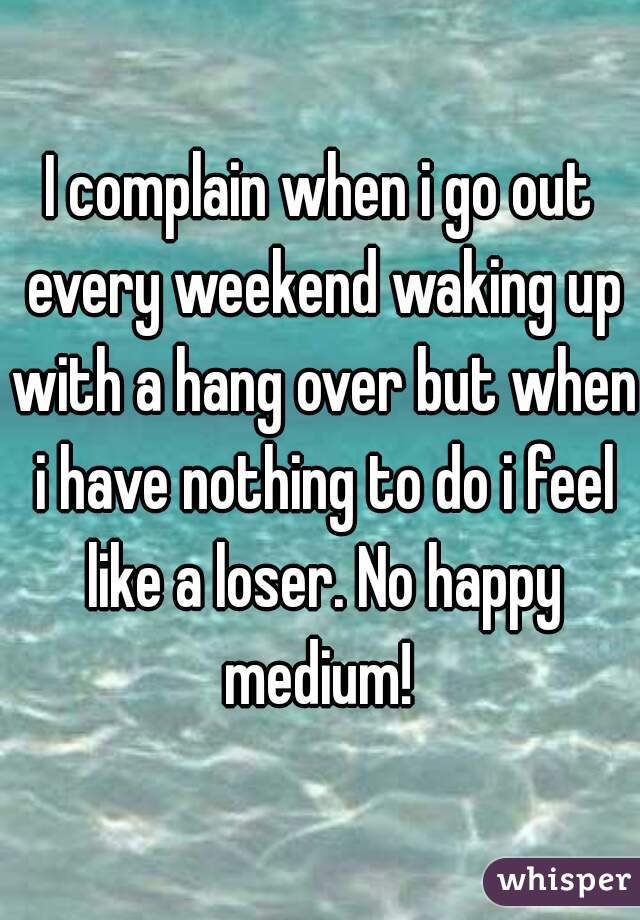 I complain when i go out every weekend waking up with a hang over but when i have nothing to do i feel like a loser. No happy medium!
