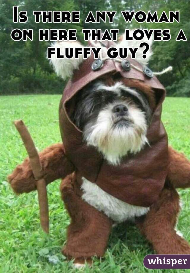 Is there any woman on here that loves a fluffy guy?