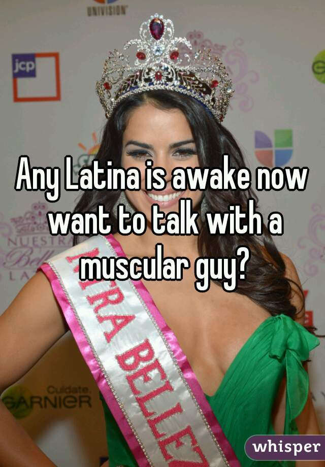 Any Latina is awake now want to talk with a muscular guy?