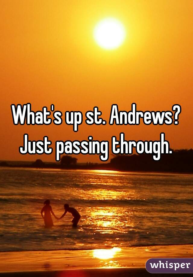 What's up st. Andrews? Just passing through.