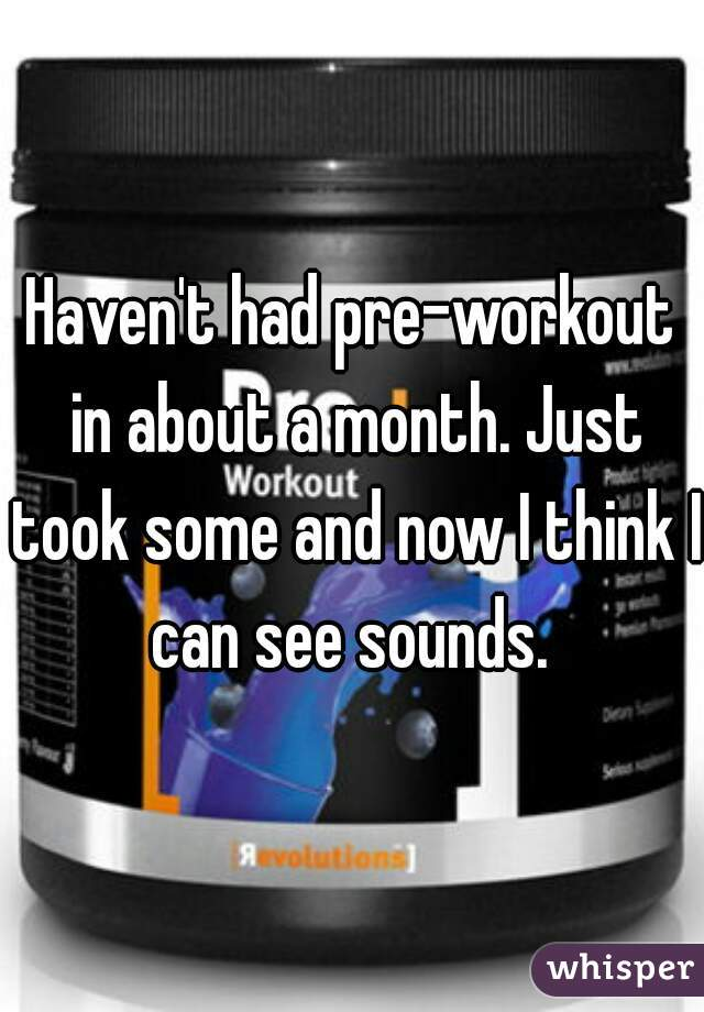 Haven't had pre-workout in about a month. Just took some and now I think I can see sounds.