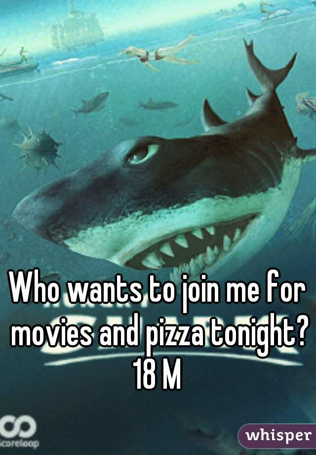 Who wants to join me for movies and pizza tonight? 18 M