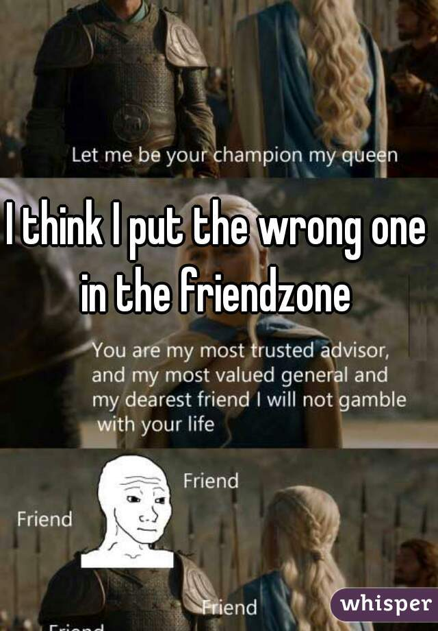I think I put the wrong one in the friendzone