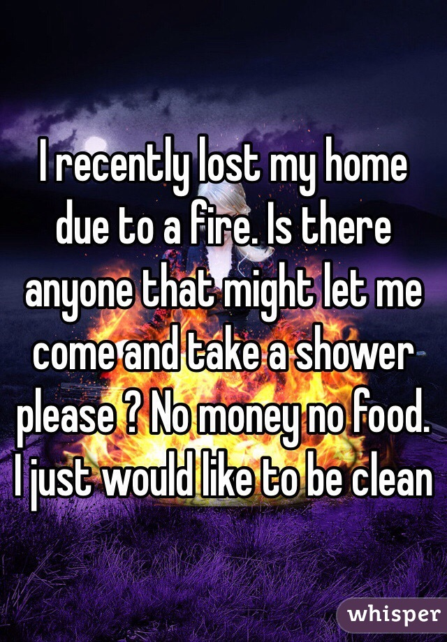 I recently lost my home due to a fire. Is there anyone that might let me come and take a shower please ? No money no food. I just would like to be clean