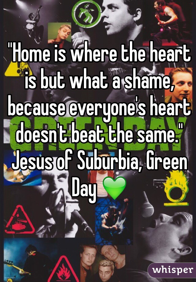 """""""Home is where the heart is but what a shame, because everyone's heart doesn't beat the same.""""  Jesus of Suburbia, Green Day 💚"""