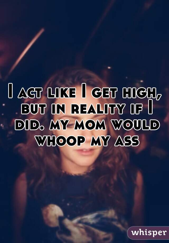 I act like I get high, but in reality if I did. my mom would whoop my ass