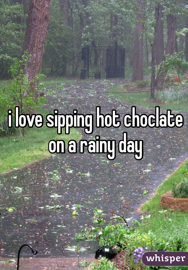 i love sipping hot choclate on a rainy day