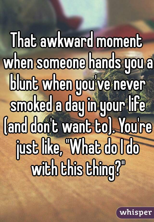 """That awkward moment when someone hands you a blunt when you've never smoked a day in your life (and don't want to). You're just like, """"What do I do with this thing?"""""""