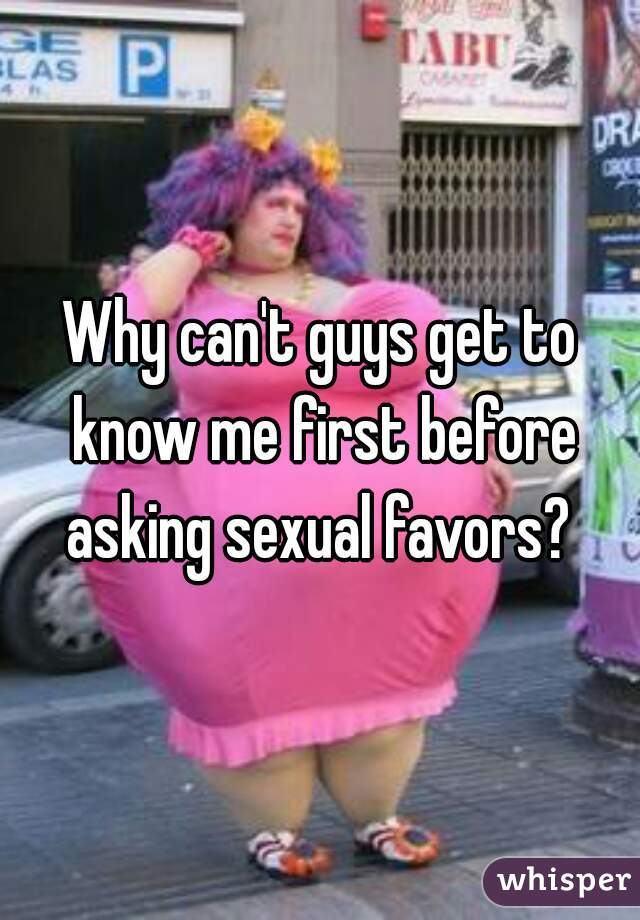 Why can't guys get to know me first before asking sexual favors?