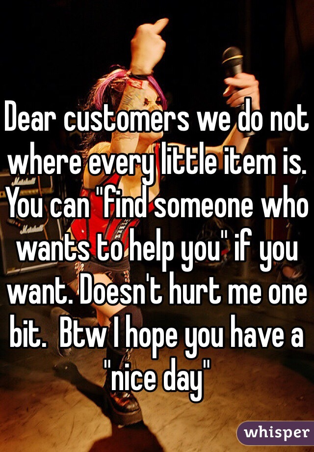 """Dear customers we do not where every little item is. You can """"find someone who wants to help you"""" if you want. Doesn't hurt me one bit.  Btw I hope you have a """"nice day"""""""