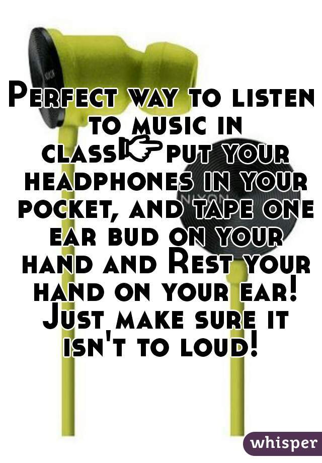 Perfect way to listen to music in class👉put your headphones in your pocket, and tape one ear bud on your hand and Rest your hand on your ear! Just make sure it isn't to loud!