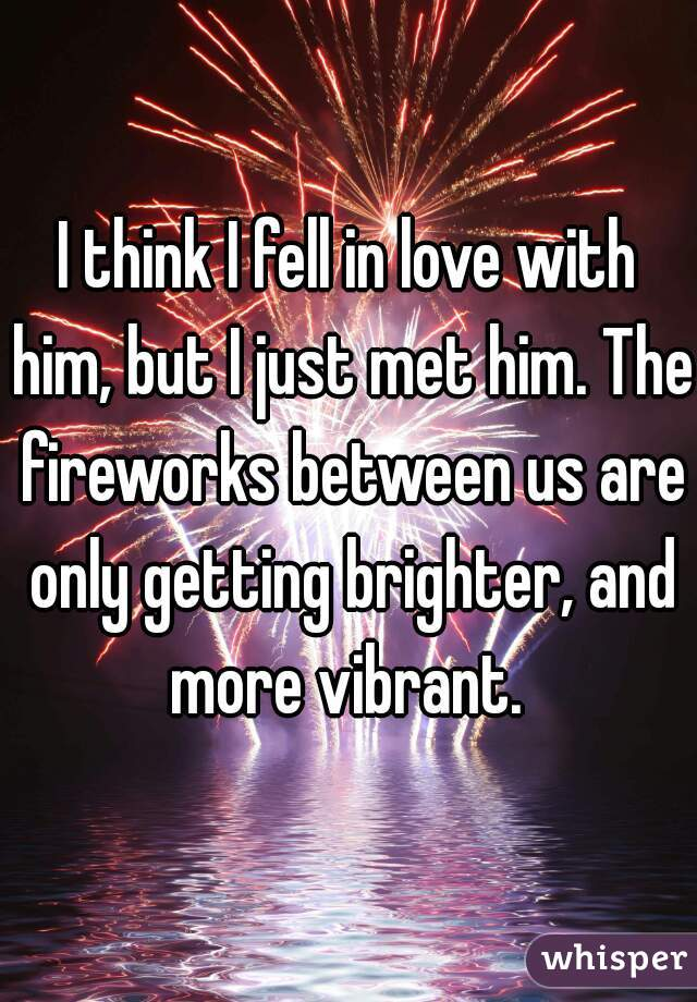 I think I fell in love with him, but I just met him. The fireworks between us are only getting brighter, and more vibrant.