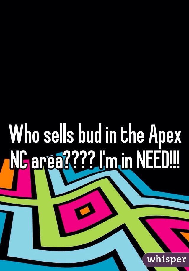 Who sells bud in the Apex NC area???? I'm in NEED!!!