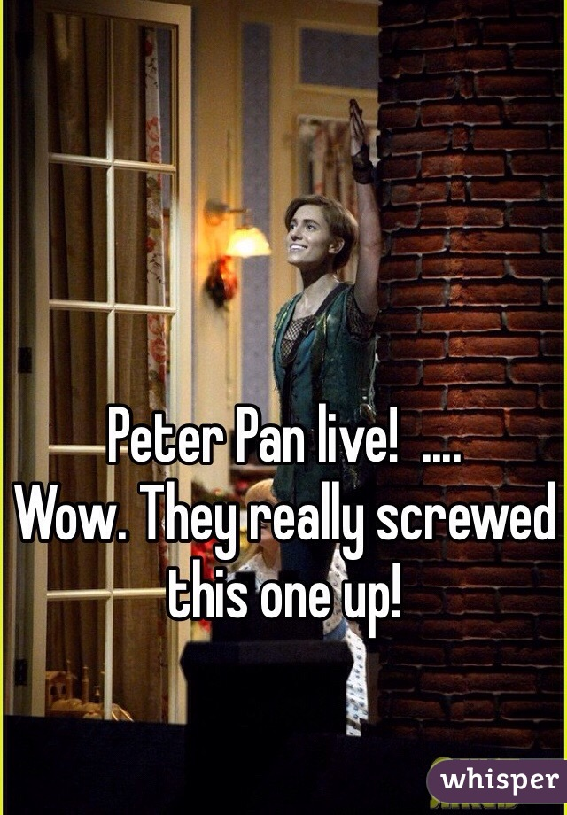 Peter Pan live!  ....  Wow. They really screwed this one up!