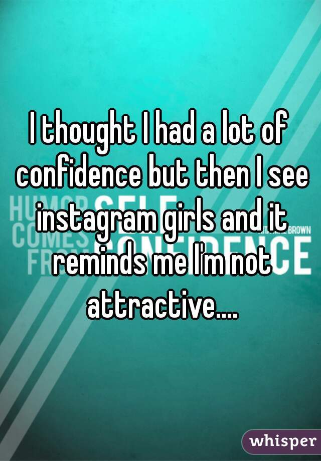 I thought I had a lot of confidence but then I see instagram girls and it reminds me I'm not attractive....