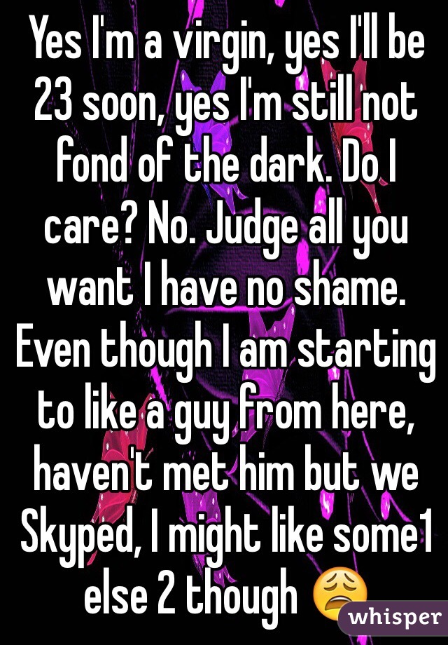 Yes I'm a virgin, yes I'll be 23 soon, yes I'm still not fond of the dark. Do I care? No. Judge all you want I have no shame. Even though I am starting to like a guy from here, haven't met him but we Skyped, I might like some1 else 2 though 😩