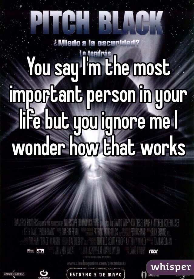 You say I'm the most important person in your life but you ignore me I wonder how that works