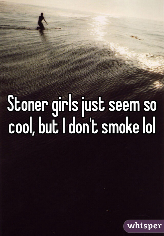 Stoner girls just seem so cool, but I don't smoke lol