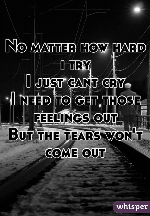 No matter how hard i try I just cant cry I need to get those feelings out But the tears won't come out